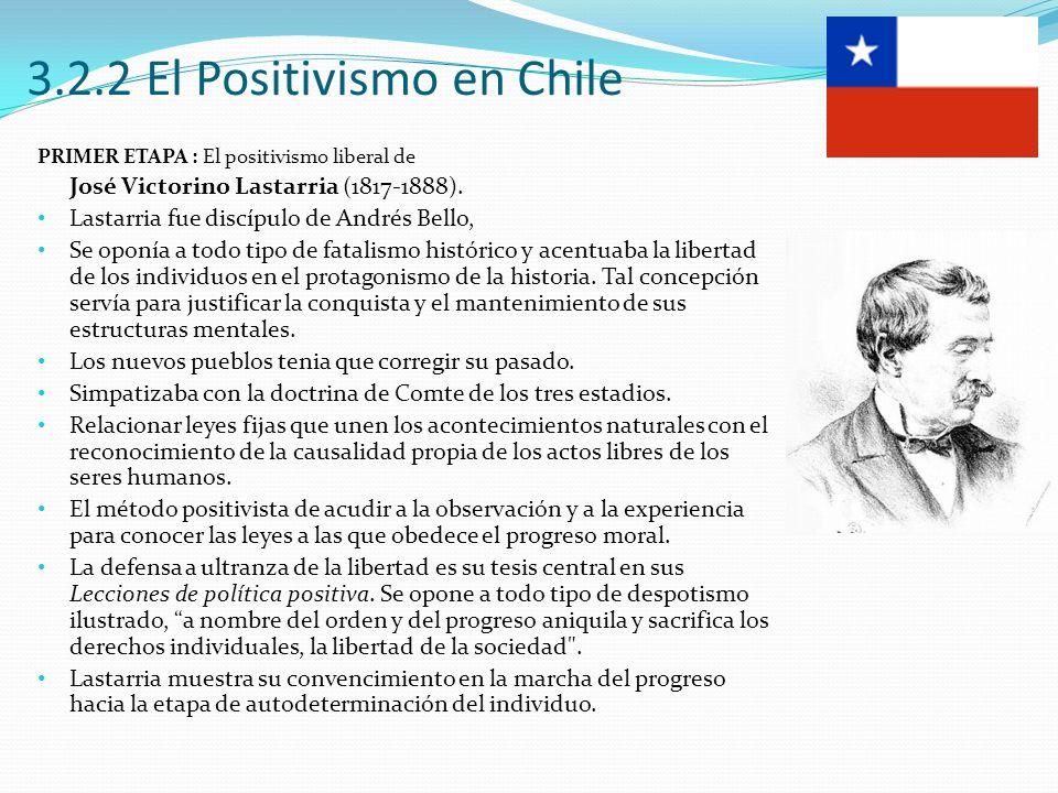 3.2.2 El Positivismo en Chile PRIMER ETAPA : El positivismo liberal de José Victorino Lastarria (1817-1888). Lastarria fue discípulo de Andrés Bello,