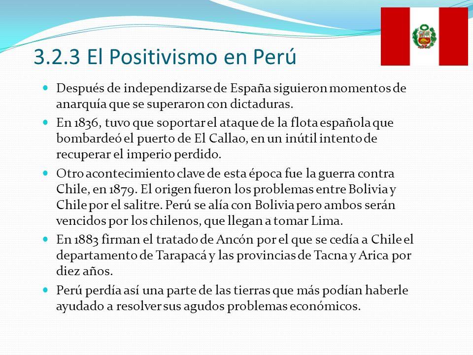 3.2.3 El Positivismo en Perú Después de independizarse de España siguieron momentos de anarquía que se superaron con dictaduras. En 1836, tuvo que sop