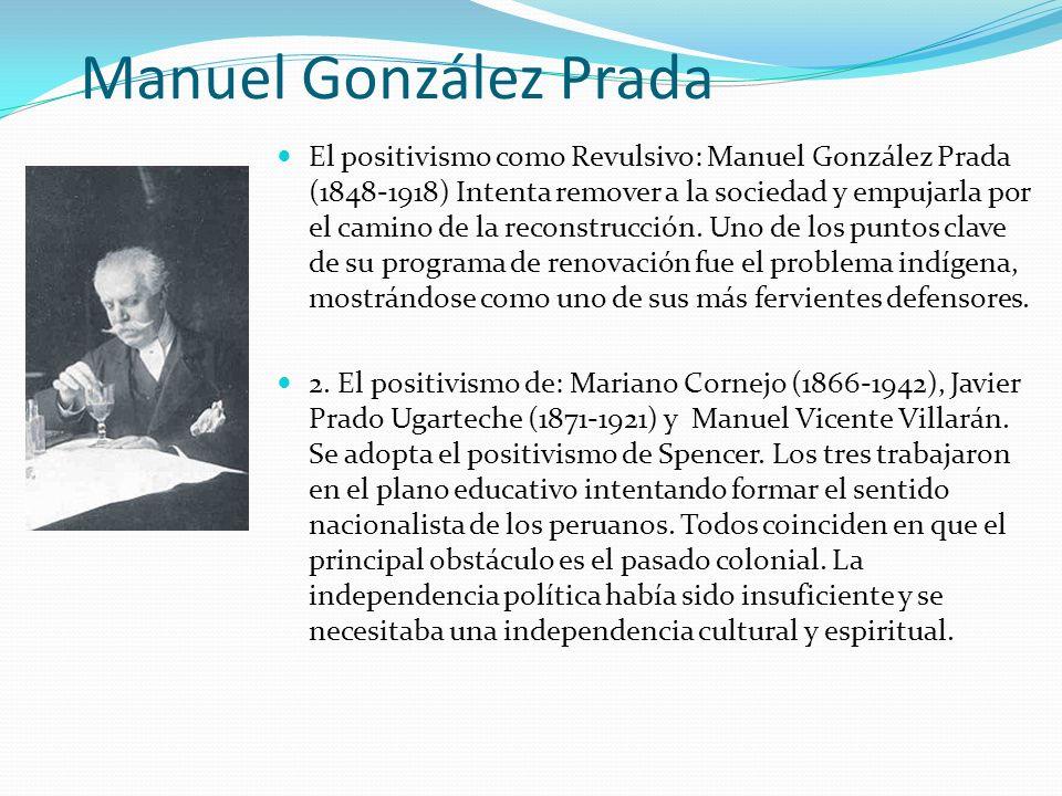 Manuel González Prada El positivismo como Revulsivo: Manuel González Prada (1848-1918) Intenta remover a la sociedad y empujarla por el camino de la r