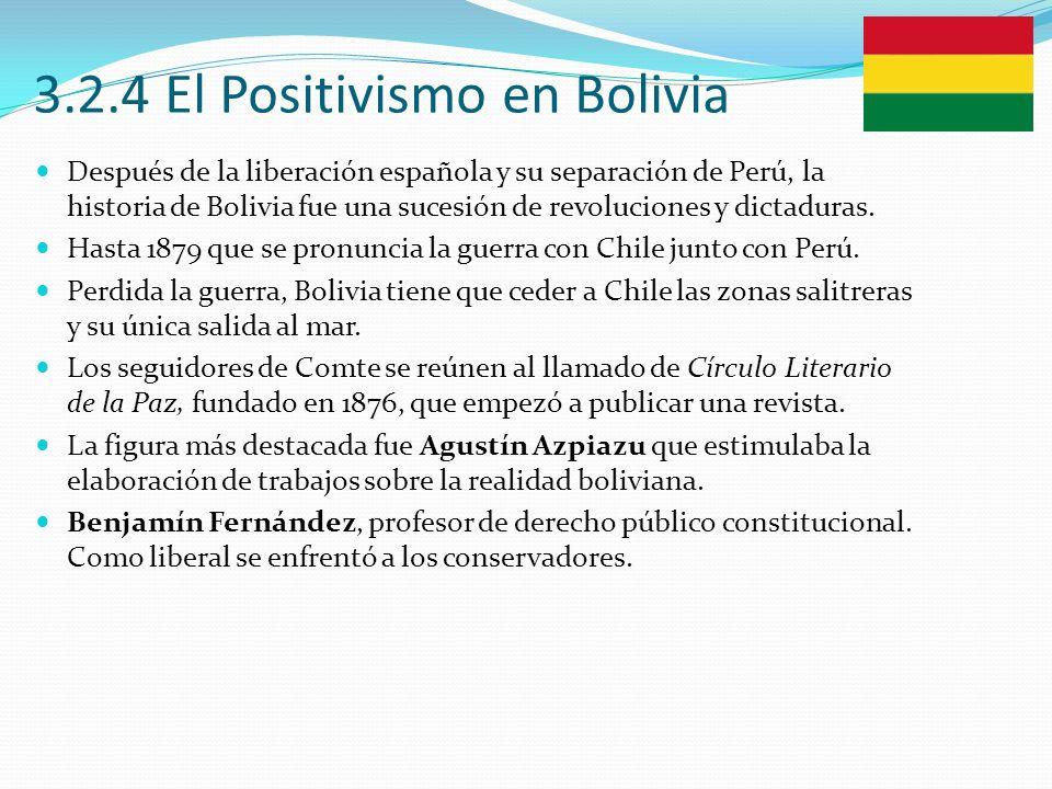 3.2.4 El Positivismo en Bolivia Después de la liberación española y su separación de Perú, la historia de Bolivia fue una sucesión de revoluciones y d