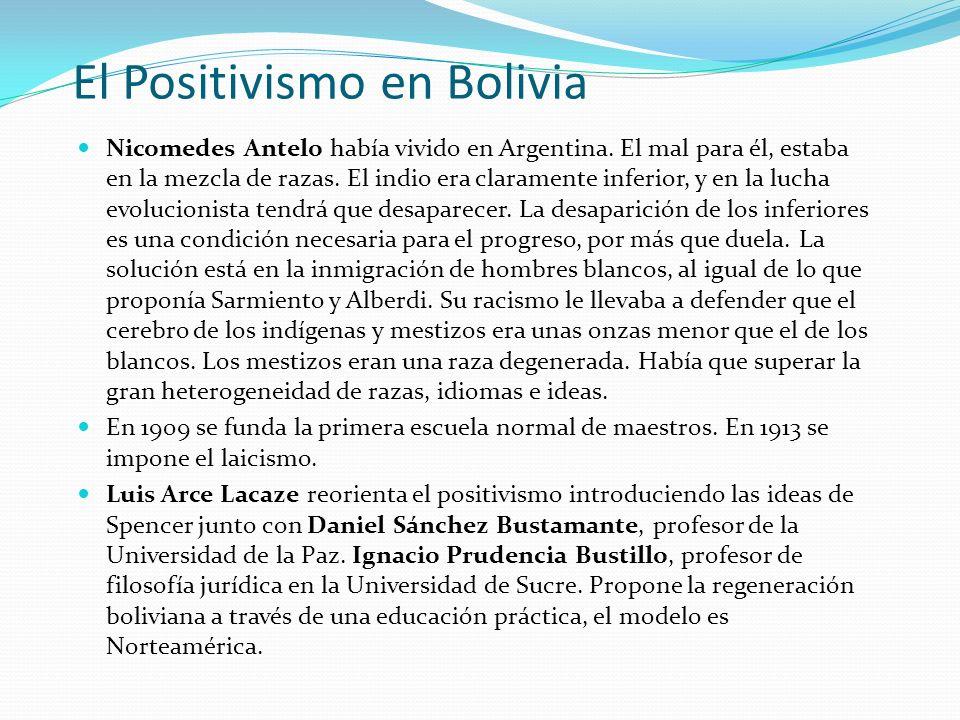 El Positivismo en Bolivia Nicomedes Antelo había vivido en Argentina. El mal para él, estaba en la mezcla de razas. El indio era claramente inferior,