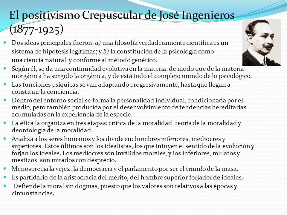 El positivismo Crepuscular de José Ingenieros (1877-1925) Dos ideas principales fueron: a) una filosofía verdaderamente científica es un sistema de hi