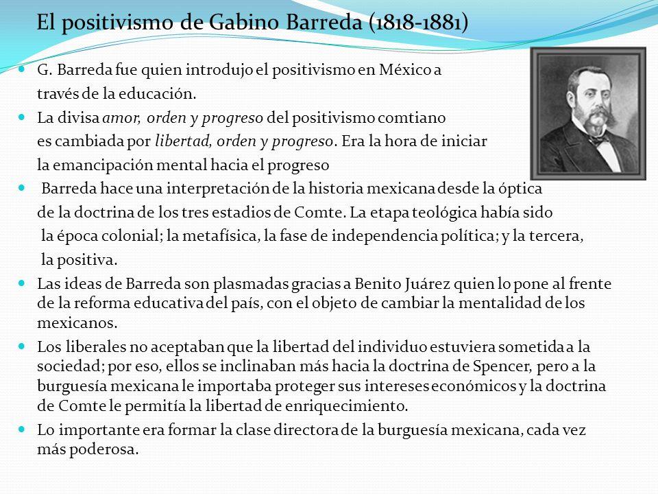 El positivismo de Gabino Barreda (1818-1881) G. Barreda fue quien introdujo el positivismo en México a través de la educación. La divisa amor, orden y