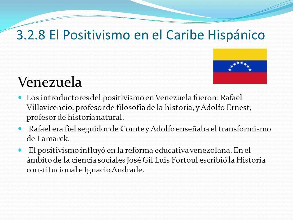 3.2.8 El Positivismo en el Caribe Hispánico Venezuela Los introductores del positivismo en Venezuela fueron: Rafael Villavicencio, profesor de filosof