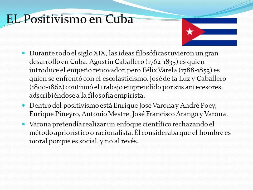EL Positivismo en Cuba Durante todo el siglo XIX, las ideas filosóficas tuvieron un gran desarrollo en Cuba. Agustín Caballero (1762-1835) es quien in