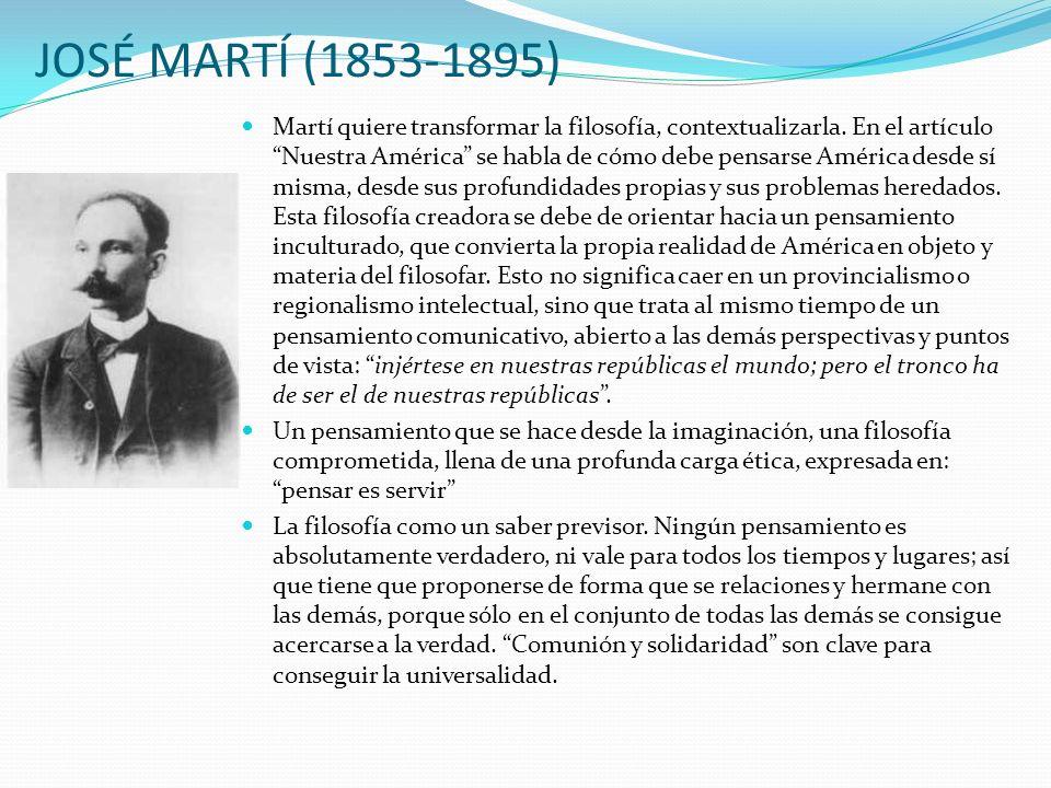 JOSÉ MARTÍ (1853-1895) Martí quiere transformar la filosofía, contextualizarla. En el artículo Nuestra América se habla de cómo debe pensarse América