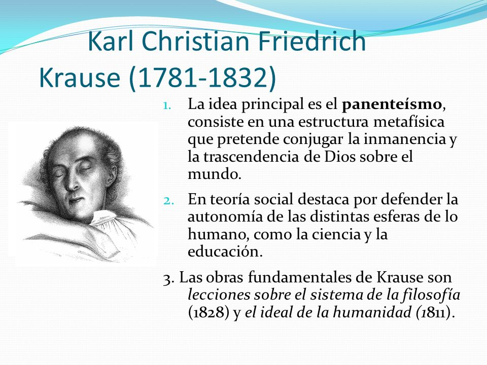 Karl Christian Friedrich Krause (1781-1832) 1. La idea principal es el panenteísmo, consiste en una estructura metafísica que pretende conjugar la inm