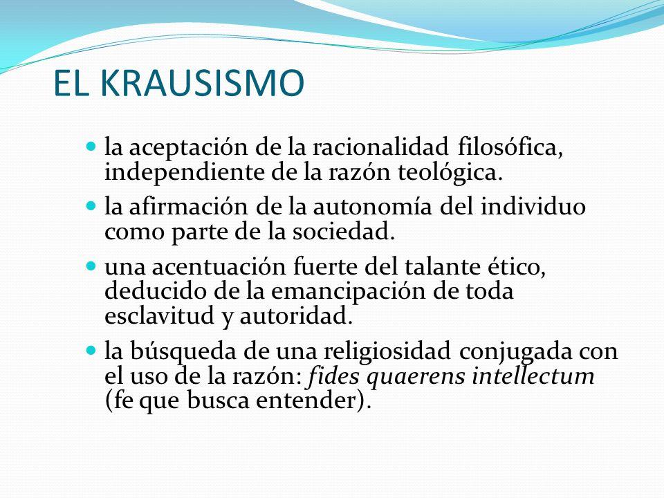 EL KRAUSISMO la aceptación de la racionalidad filosófica, independiente de la razón teológica. la afirmación de la autonomía del individuo como parte