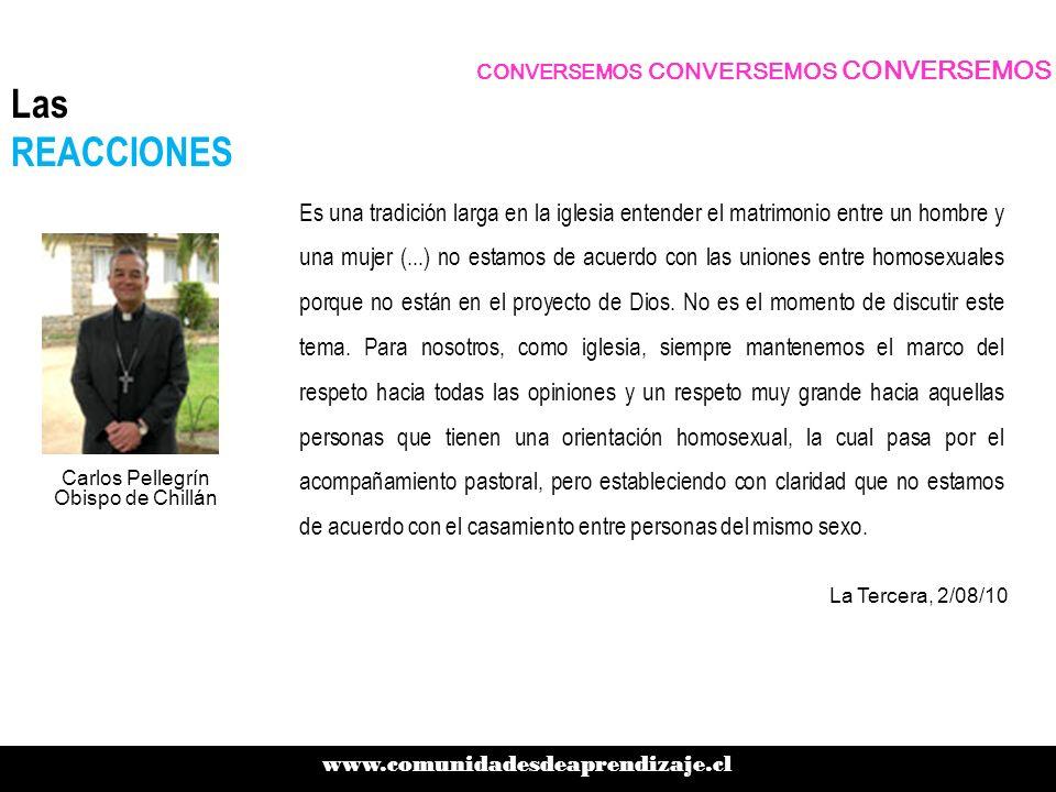 CONVERSEMOS CONVERSEMOS CONVERSEMOS www.comunidadesdeaprendizaje.cl Las REACCIONES Lo primero es lo primero (...) Tenemos uniones de hecho a lo largo y ancho de todo Chile que no tienen el resguardo necesario, que no se le reconocen sus derechos y de ahí saldrá naturalmente el otro debate más de fondo, en el cual hay opiniones bien encontradas Jorge Pizarro Senador DC Presidente del Senado Cooperativa, 1/08/10