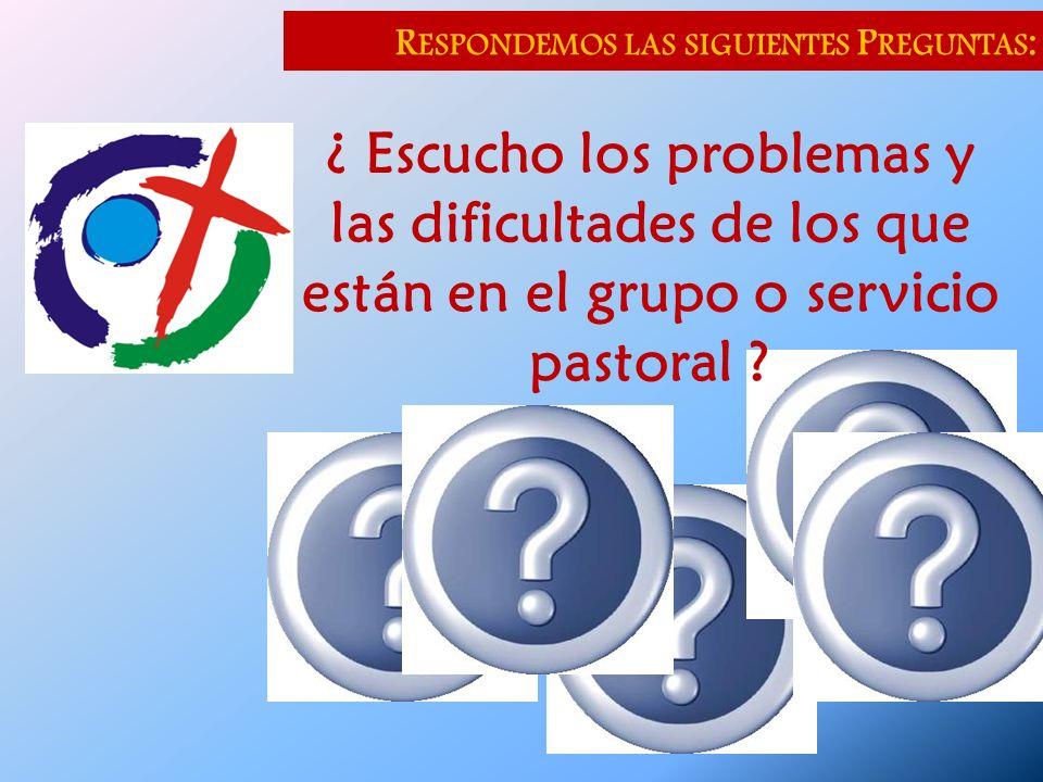 R ESPONDEMOS LAS SIGUIENTES P REGUNTAS : ¿ Escucho los problemas y las dificultades de los que están en el grupo o servicio pastoral ?