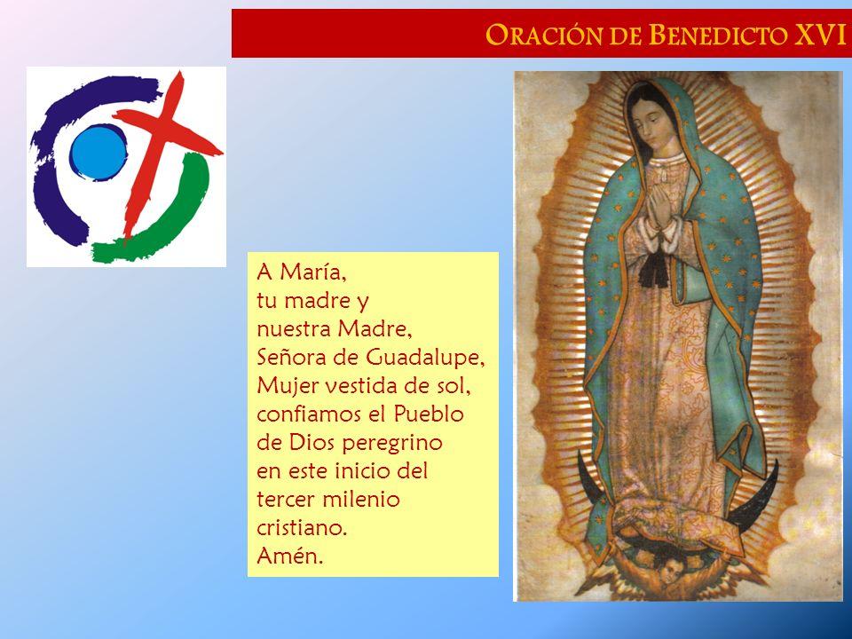 O RACIÓN DE B ENEDICTO XVI A María, tu madre y nuestra Madre, Señora de Guadalupe, Mujer vestida de sol, confiamos el Pueblo de Dios peregrino en este