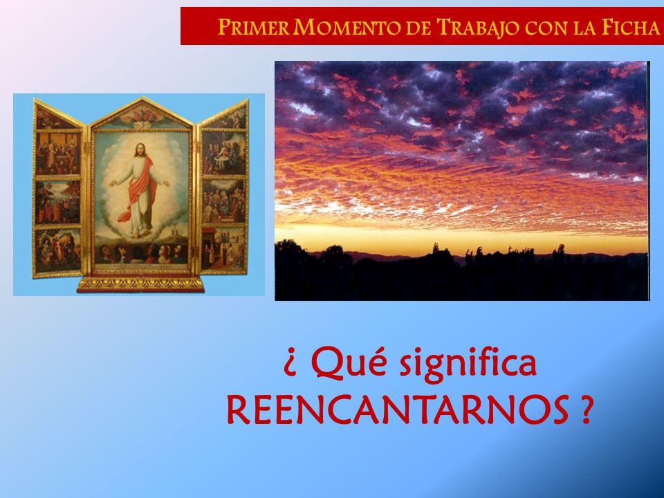 P RIMER M OMENTO DE T RABAJO CON LA F ICHA ¿ Qué significa REENCANTARNOS ?