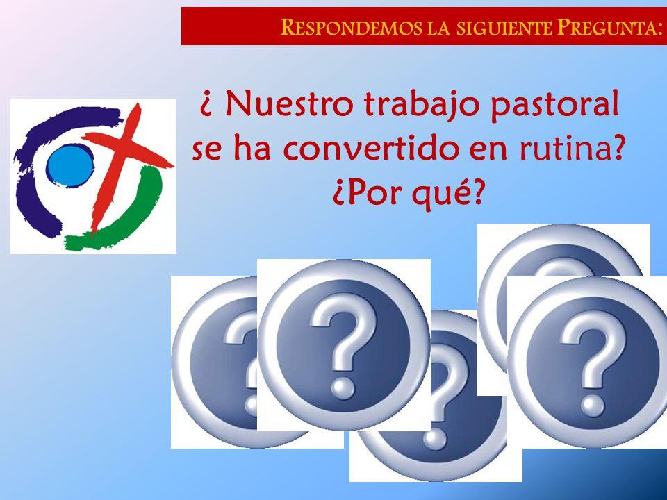 R ESPONDEMOS LA SIGUIENTE P REGUNTA : ¿ Nuestro trabajo pastoral se ha convertido en rutina? ¿Por qué?