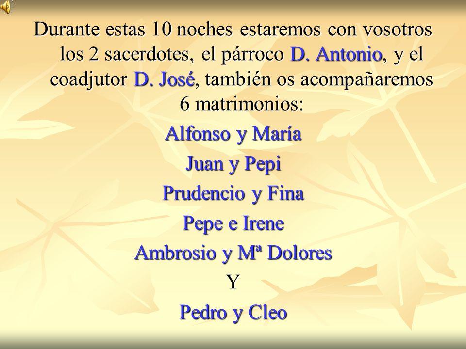 Durante estas 10 noches estaremos con vosotros los 2 sacerdotes, el párroco D. Antonio, y el coadjutor D. José, también os acompañaremos 6 matrimonios