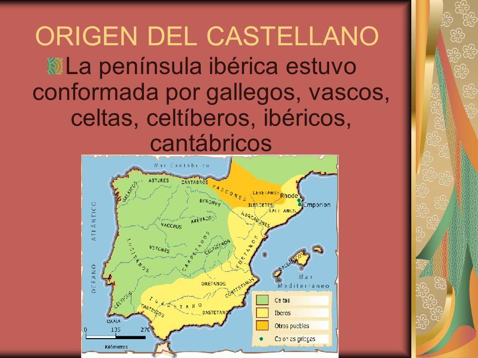 ORIGEN DEL CASTELLANO La península ibérica estuvo conformada por gallegos, vascos, celtas, celtíberos, ibéricos, cantábricos