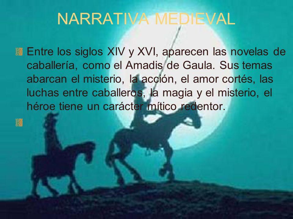 NARRATIVA MEDIEVAL Entre los siglos XIV y XVI, aparecen las novelas de caballería, como el Amadis de Gaula. Sus temas abarcan el misterio, la acción,