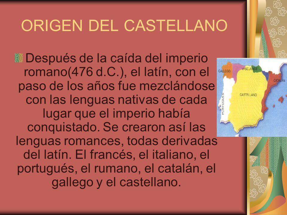 ORIGEN DEL CASTELLANO Después de la caída del imperio romano(476 d.C.), el latín, con el paso de los años fue mezclándose con las lenguas nativas de c