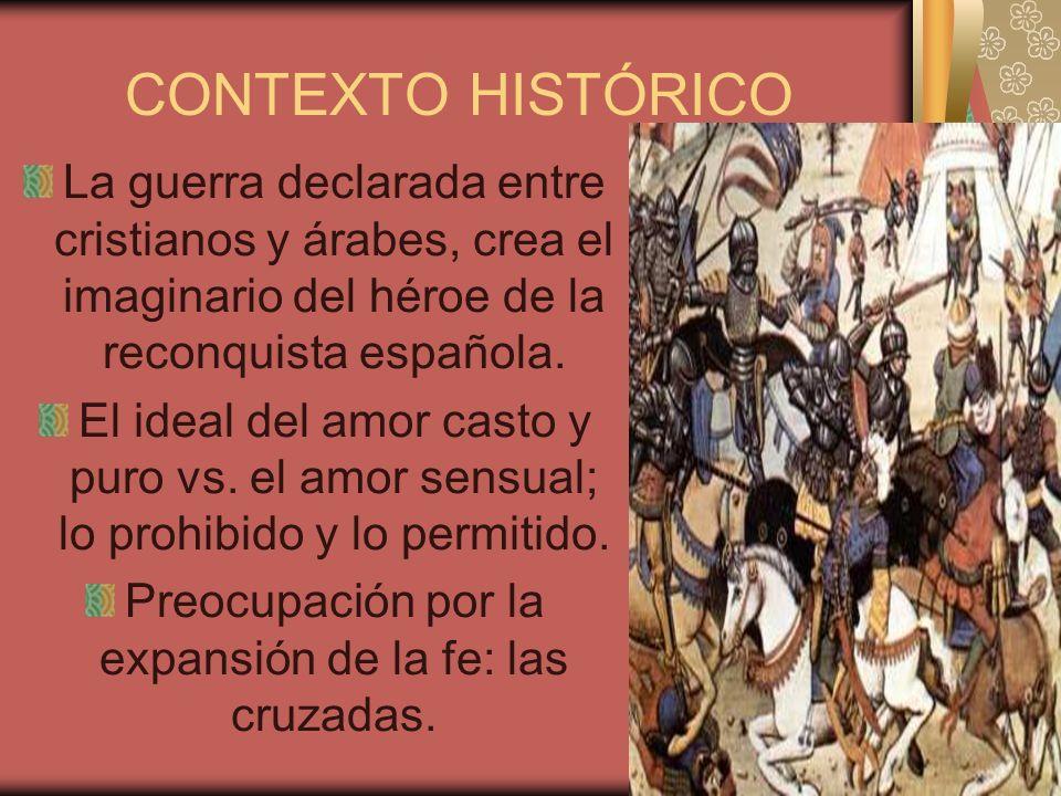 CONTEXTO HISTÓRICO La guerra declarada entre cristianos y árabes, crea el imaginario del héroe de la reconquista española. El ideal del amor casto y p