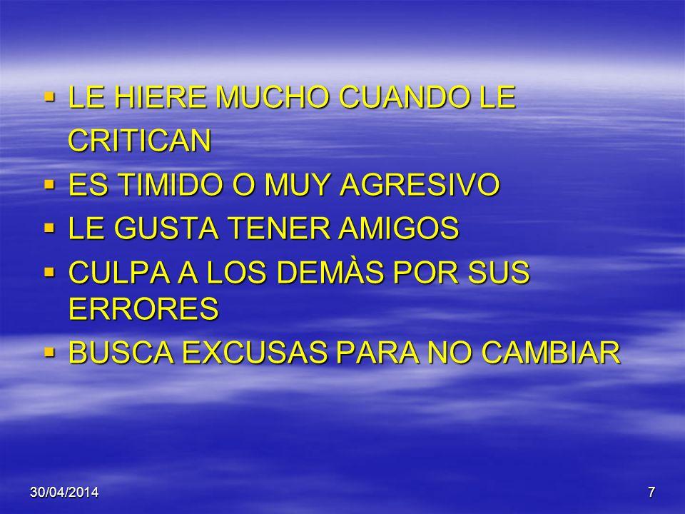 30/04/20147 LE HIERE MUCHO CUANDO LE LE HIERE MUCHO CUANDO LE CRITICAN CRITICAN ES TIMIDO O MUY AGRESIVO ES TIMIDO O MUY AGRESIVO LE GUSTA TENER AMIGOS LE GUSTA TENER AMIGOS CULPA A LOS DEMÀS POR SUS ERRORES CULPA A LOS DEMÀS POR SUS ERRORES BUSCA EXCUSAS PARA NO CAMBIAR BUSCA EXCUSAS PARA NO CAMBIAR