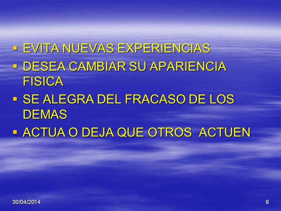 30/04/20148 EVITA NUEVAS EXPERIENCIAS EVITA NUEVAS EXPERIENCIAS DESEA CAMBIAR SU APARIENCIA FISICA DESEA CAMBIAR SU APARIENCIA FISICA SE ALEGRA DEL FRACASO DE LOS DEMAS SE ALEGRA DEL FRACASO DE LOS DEMAS ACTUA O DEJA QUE OTROS ACTUEN ACTUA O DEJA QUE OTROS ACTUEN