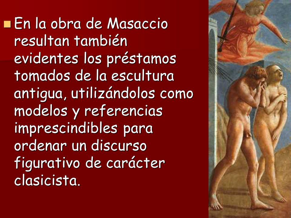 En la obra de Masaccio resultan también evidentes los préstamos tomados de la escultura antigua, utilizándolos como modelos y referencias imprescindib