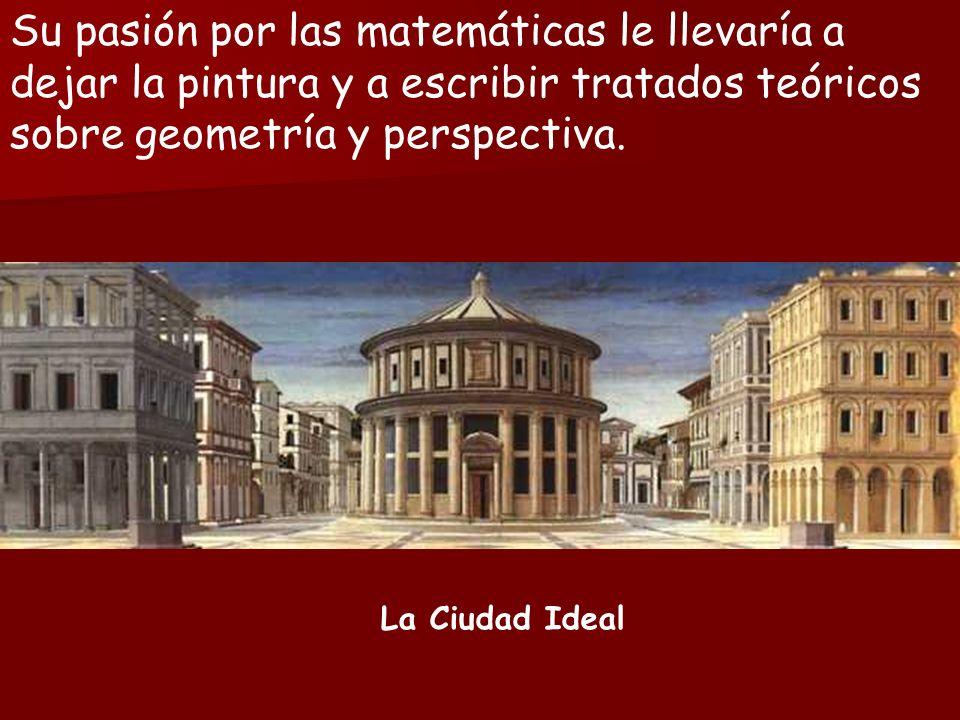 La Ciudad Ideal Su pasión por las matemáticas le llevaría a dejar la pintura y a escribir tratados teóricos sobre geometría y perspectiva.