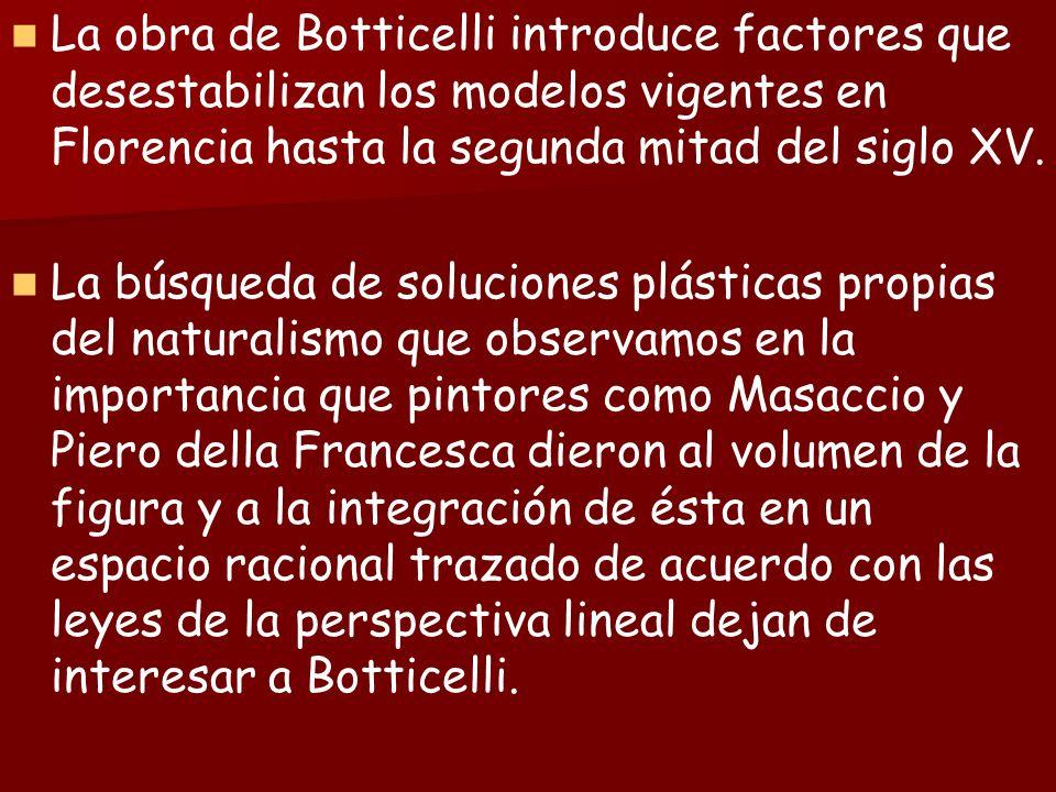 La obra de Botticelli introduce factores que desestabilizan los modelos vigentes en Florencia hasta la segunda mitad del siglo XV. La búsqueda de solu