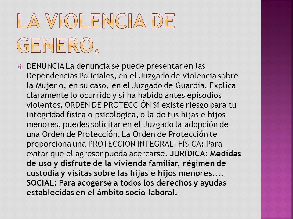 DENUNCIA La denuncia se puede presentar en las Dependencias Policiales, en el Juzgado de Violencia sobre la Mujer o, en su caso, en el Juzgado de Guar