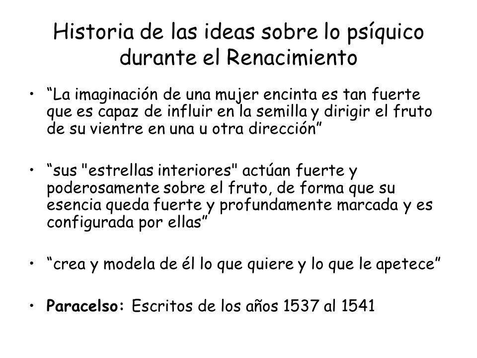 Historia de las ideas sobre lo psíquico durante el Renacimiento La imaginación de una mujer encinta es tan fuerte que es capaz de influir en la semill