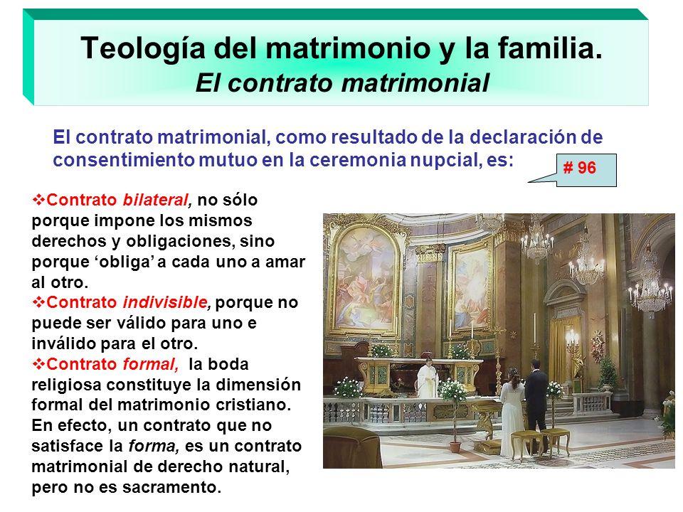 Teología del matrimonio y la familia. El contrato matrimonial Contrato bilateral, no sólo porque impone los mismos derechos y obligaciones, sino porqu