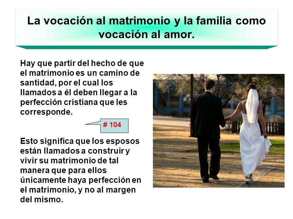 La vocación al matrimonio y la familia como vocación al amor. Hay que partir del hecho de que el matrimonio es un camino de santidad, por el cual los