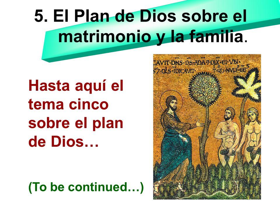 5. El Plan de Dios sobre el matrimonio y la familia. Hasta aquí el tema cinco sobre el plan de Dios… (To be continued…)