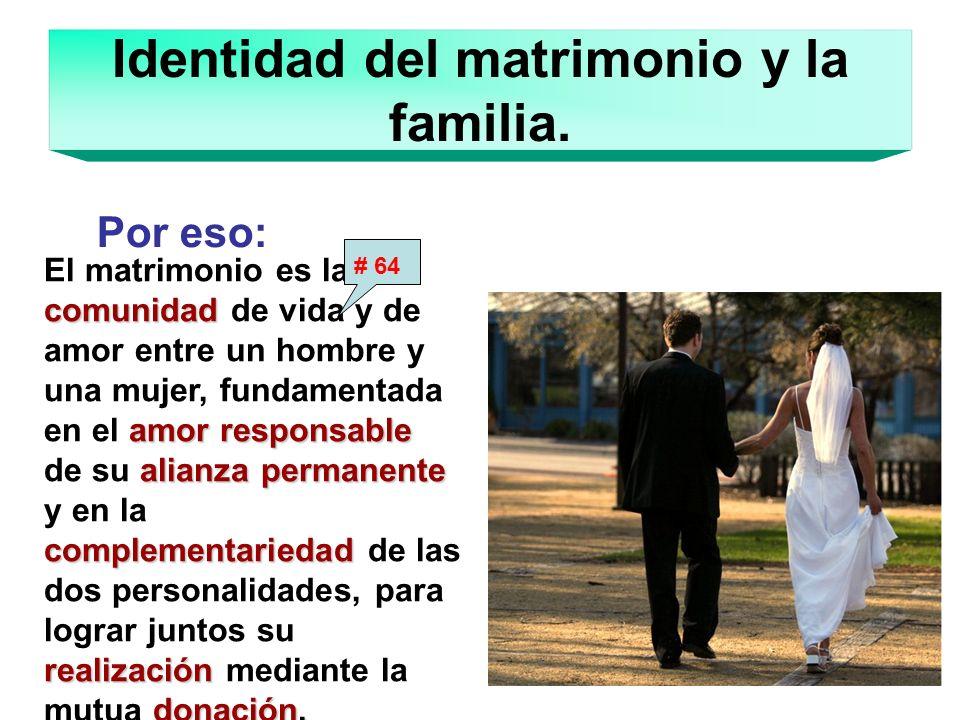 Identidad del matrimonio y la familia. El matrimonio es la comunidad de vida y de amor entre un hombre y una mujer, fundamentada en el a aa amor respo