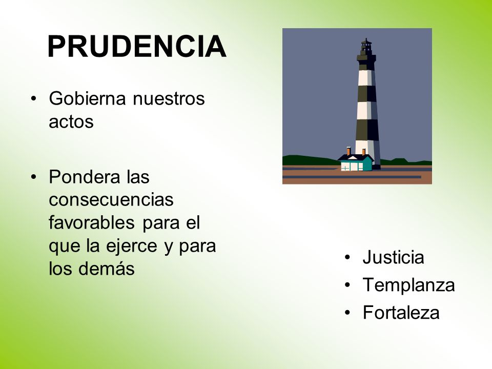 PRUDENCIA Gobierna nuestros actos Pondera las consecuencias favorables para el que la ejerce y para los demás Justicia Templanza Fortaleza