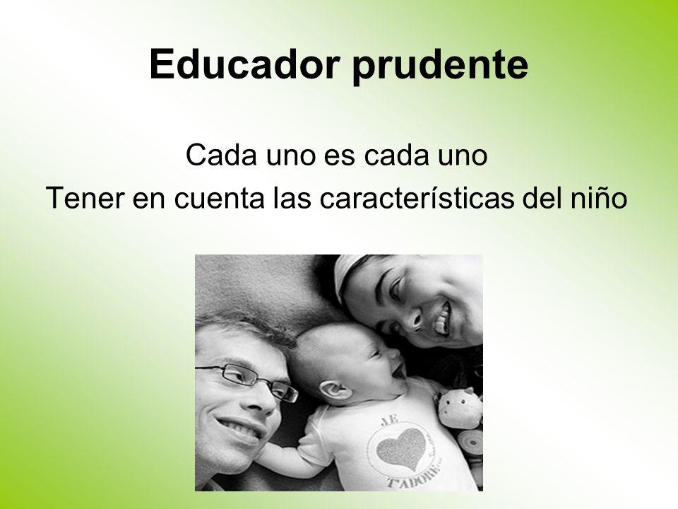 Educador prudente Cada uno es cada uno Tener en cuenta las características del niño
