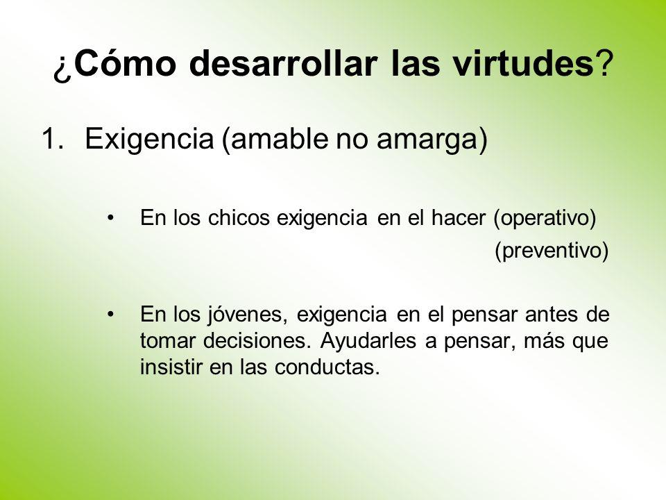 ¿Cómo desarrollar las virtudes? 1.Exigencia (amable no amarga) En los chicos exigencia en el hacer (operativo) (preventivo) En los jóvenes, exigencia