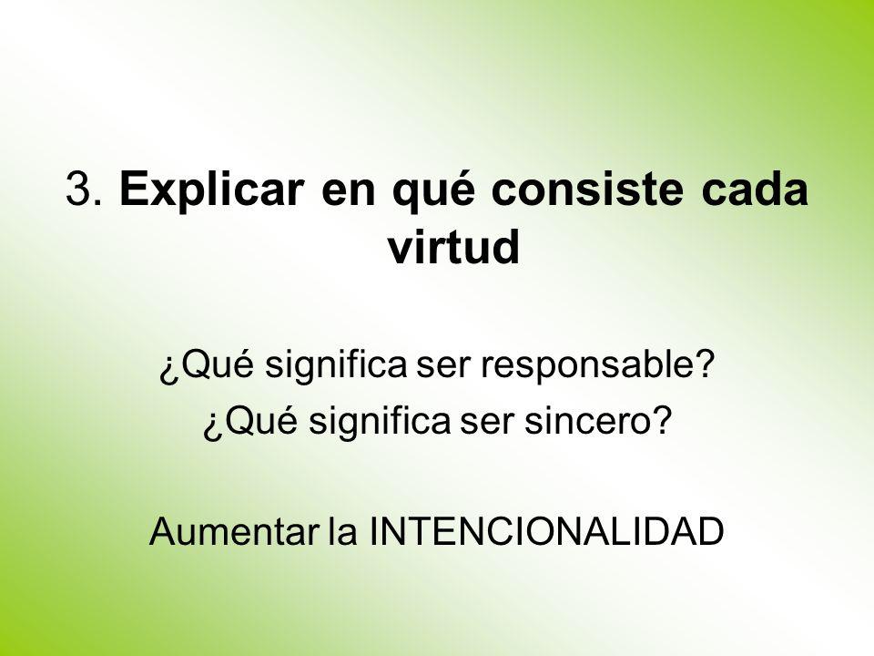 3. Explicar en qué consiste cada virtud ¿Qué significa ser responsable? ¿Qué significa ser sincero? Aumentar la INTENCIONALIDAD