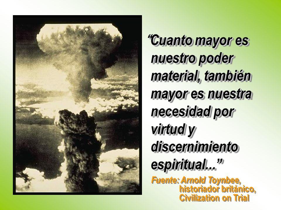 Fuente: Arnold Toynbee, historiador británico, Civilization on Trial Cuanto mayor es nuestro poder material, también mayor es nuestra necesidad por vi