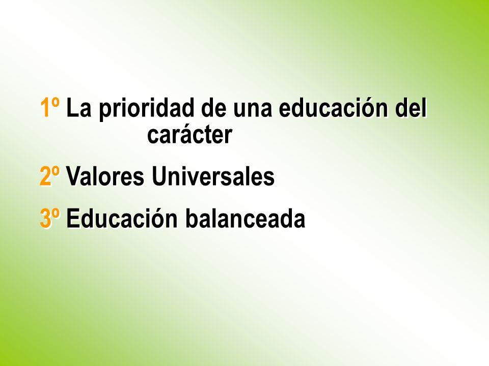 1º La prioridad de una educación del carácter 2º Valores Universales 3º Educación balanceada 1º La prioridad de una educación del carácter 2º Valores