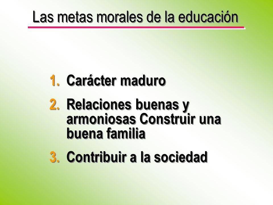 Las metas morales de la educación 1.Carácter maduro 2.Relaciones buenas y armoniosas Construir una buena familia 3.Contribuir a la sociedad 1.Carácter maduro 2.Relaciones buenas y armoniosas Construir una buena familia 3.Contribuir a la sociedad