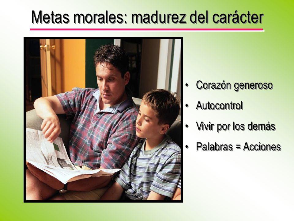 Metas morales: madurez del carácter Corazón generoso Autocontrol Vivir por los demás Palabras = Acciones Corazón generoso Autocontrol Vivir por los de