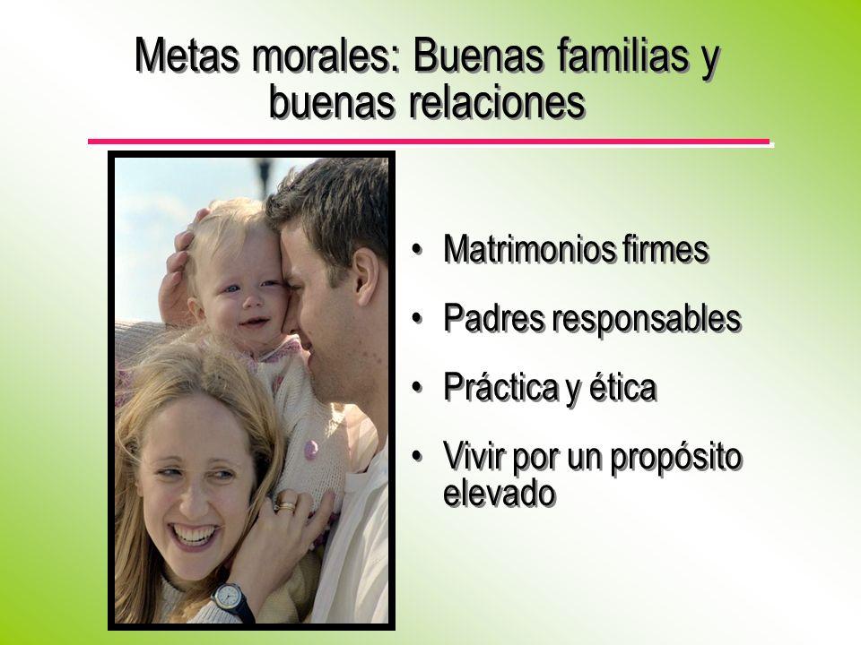 Matrimonios firmes Padres responsables Práctica y ética Vivir por un propósito elevado Matrimonios firmes Padres responsables Práctica y ética Vivir por un propósito elevado Metas morales: Buenas familias y buenas relaciones
