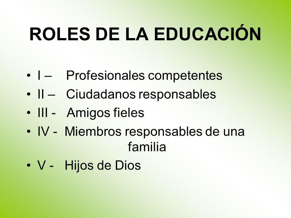 ROLES DE LA EDUCACIÓN I – Profesionales competentes II – Ciudadanos responsables III - Amigos fieles IV - Miembros responsables de una familia V - Hijos de Dios