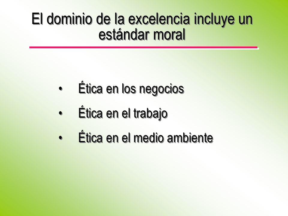 El dominio de la excelencia incluye un estándar moral Ética en los negocios Ética en el trabajo Ética en el medio ambiente Ética en los negocios Ética