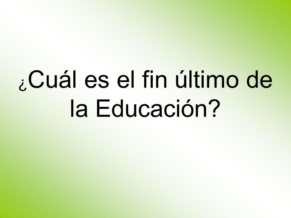 ¿ Cuál es el fin último de la Educación?