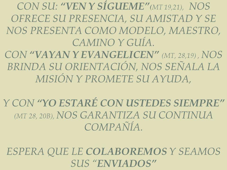 JESÚS LOS LLAMÓ: CON SU: VEN Y SÍGUEME ( MT 19,21), NOS OFRECE SU PRESENCIA, SU AMISTAD Y SE NOS PRESENTA COMO MODELO, MAESTRO, CAMINO Y GUÍA. CON VAY