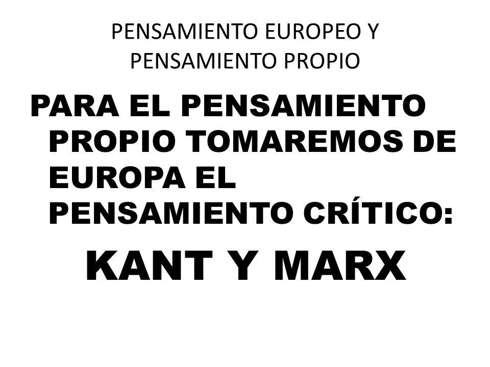 PENSAMIENTO EUROPEO Y PENSAMIENTO PROPIO PARA EL PENSAMIENTO PROPIO TOMAREMOS DE EUROPA EL PENSAMIENTO CRÍTICO: KANT Y MARX
