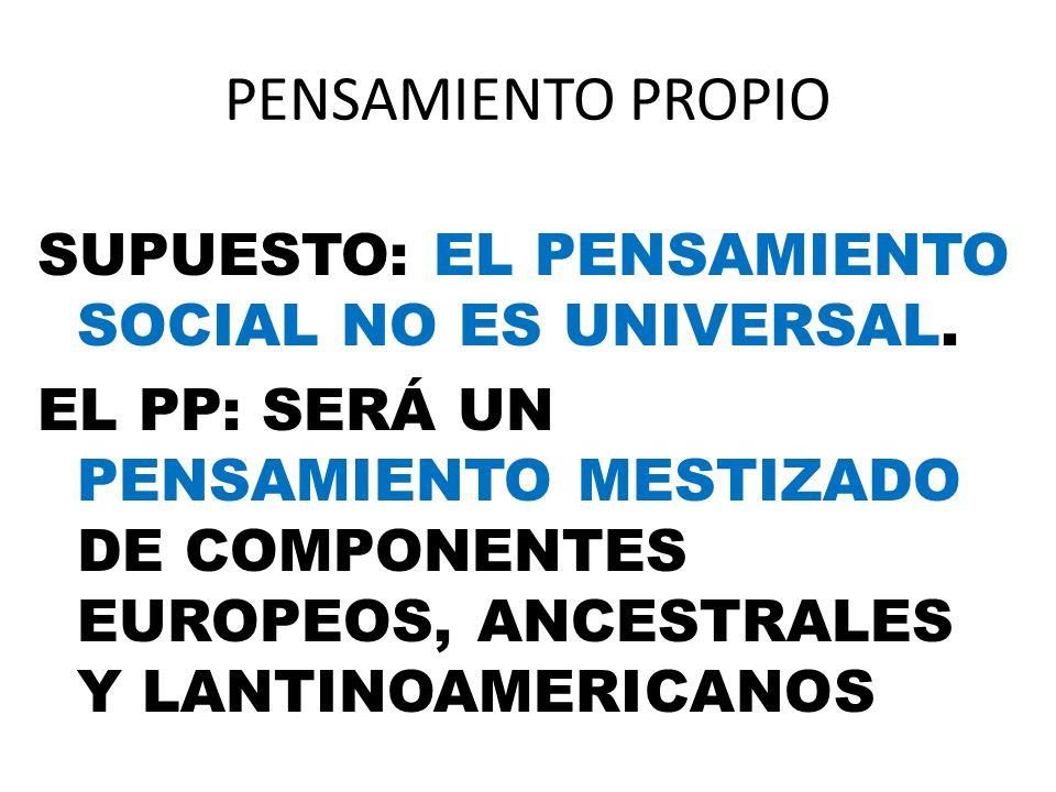 PENSAMIENTO PROPIO SUPUESTO: EL PENSAMIENTO SOCIAL NO ES UNIVERSAL. EL PP: SERÁ UN PENSAMIENTO MESTIZADO DE COMPONENTES EUROPEOS, ANCESTRALES Y LANTIN