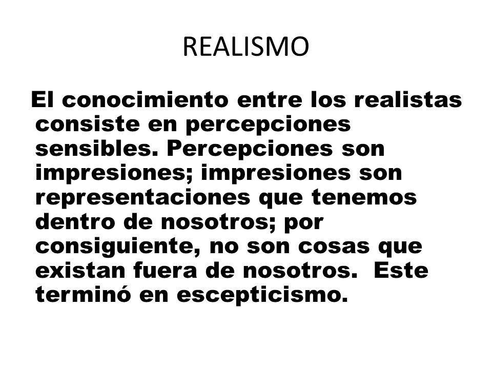 REALISMO El conocimiento entre los realistas consiste en percepciones sensibles. Percepciones son impresiones; impresiones son representaciones que te