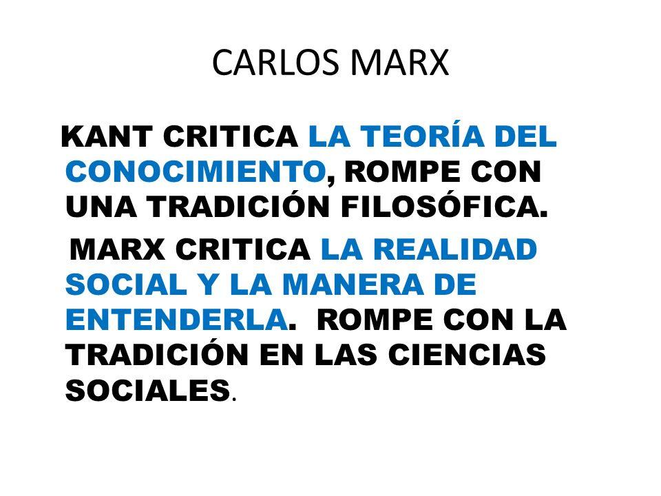 CARLOS MARX KANT CRITICA LA TEORÍA DEL CONOCIMIENTO, ROMPE CON UNA TRADICIÓN FILOSÓFICA. MARX CRITICA LA REALIDAD SOCIAL Y LA MANERA DE ENTENDERLA. RO